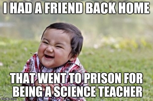 Evil Toddler Meme | I HAD A FRIEND BACK HOME THAT WENT TO PRISON FOR BEING A SCIENCE TEACHER | image tagged in memes,evil toddler | made w/ Imgflip meme maker