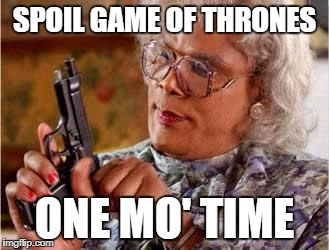 Madea with Gun | SPOIL GAME OF THRONES ONE MO' TIME | image tagged in madea with gun | made w/ Imgflip meme maker