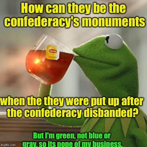 But Thats None Of My Business Meme | How can they be the confederacy's monuments when the they were put up after the confederacy disbanded? But I'm green, not blue or gray, so i | image tagged in memes,but thats none of my business,kermit the frog | made w/ Imgflip meme maker