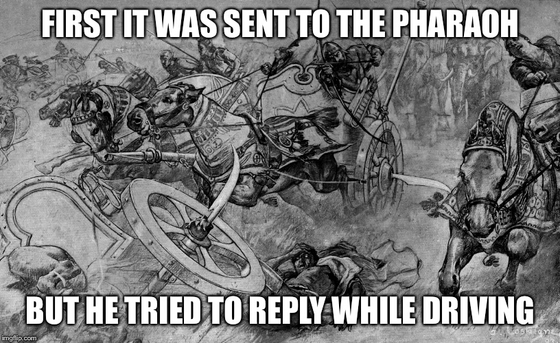 FIRST IT WAS SENT TO THE PHARAOH BUT HE TRIED TO REPLY WHILE DRIVING | made w/ Imgflip meme maker