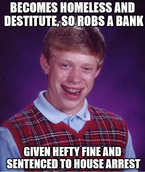 crime does not pay - - - enough | BECOMES HOMELESS AND DESTITUTE, SO ROBS A BANK GIVEN HEFTY FINE AND SENTENCED TO HOUSE ARREST | image tagged in memes,bad luck brian,crime,sentencing | made w/ Imgflip meme maker