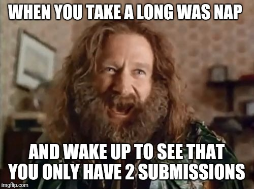 What Year Is It Meme | WHEN YOU TAKE A LONG WAS NAP AND WAKE UP TO SEE THAT YOU ONLY HAVE 2 SUBMISSIONS | image tagged in memes,what year is it | made w/ Imgflip meme maker