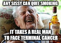 Old Man Smoking | ANY SISSY CAN QUIT SMOKING IT TAKES A REAL MAN TO FACE TERMINAL CANCER | image tagged in old man smoking | made w/ Imgflip meme maker