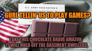 GURL TELLIN' US TO PLAY GAMES? TAKE THIS CHOCOLATE BRAVE AMAZON.  IT WILL HOLD OFF THE BASEMENT DWELLERS. | made w/ Imgflip meme maker