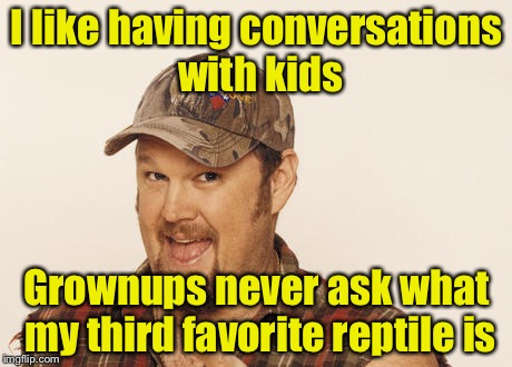Conversations with kids | I like having conversations with kids Grownups never ask what my third favorite reptile is | image tagged in now that's funny right there,memes,kids | made w/ Imgflip meme maker