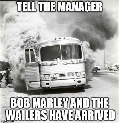 The Bus Was Actually On Fire | TELL THE MANAGER BOB MARLEY AND THE WAILERS HAVE ARRIVED | image tagged in smoke,bus | made w/ Imgflip meme maker