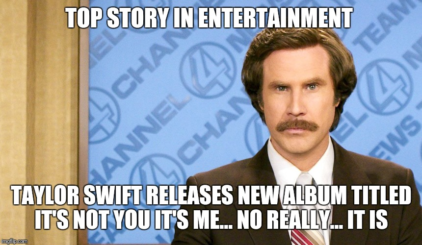 Ron Burgundy with space | TOP STORY IN ENTERTAINMENT TAYLOR SWIFT RELEASES NEW ALBUM TITLED IT'S NOT YOU IT'S ME… NO REALLY... IT IS | image tagged in ron burgundy with space | made w/ Imgflip meme maker