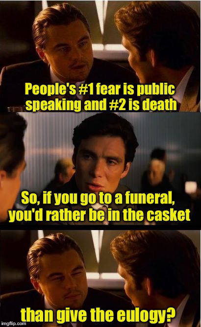 Sounds about right | People's #1 fear is public speaking and #2 is death than give the eulogy? So, if you go to a funeral, you'd rather be in the casket | image tagged in memes,inception,fear,death | made w/ Imgflip meme maker