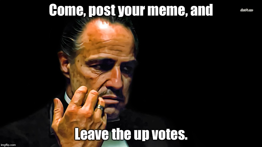 The Mememaker  | Come, post your meme, and Leave the up votes. | image tagged in memes,godfather,mememaker | made w/ Imgflip meme maker
