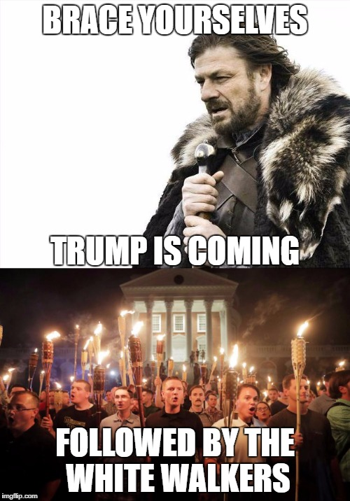 Oh noes | BRACE YOURSELVES FOLLOWED BY THE WHITE WALKERS TRUMP IS COMING | image tagged in memes,trump,white walker,neo-nazis,liberal logic,charlottesville | made w/ Imgflip meme maker