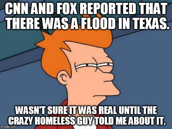 Sad, but true. | CNN AND FOX REPORTED THAT THERE WAS A FLOOD IN TEXAS. WASN'T SURE IT WAS REAL UNTIL THE CRAZY HOMELESS GUY TOLD ME ABOUT IT. | image tagged in memes,futurama fry,cnn fake news,fox news,politics,funny | made w/ Imgflip meme maker