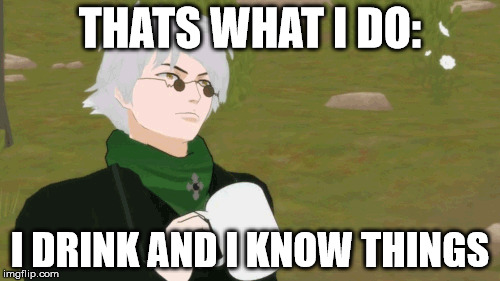 THATS WHAT I DO: I DRINK AND I KNOW THINGS | image tagged in rwby,tyrion lannister | made w/ Imgflip meme maker