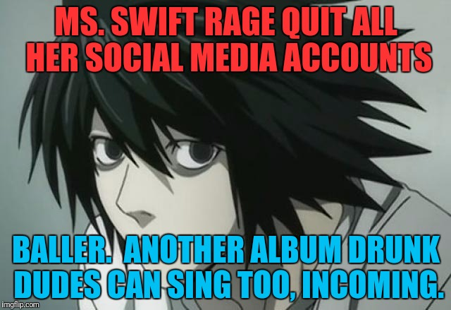 MS. SWIFT RAGE QUIT ALL HER SOCIAL MEDIA ACCOUNTS BALLER.  ANOTHER ALBUM DRUNK DUDES CAN SING TOO, INCOMING. | made w/ Imgflip meme maker
