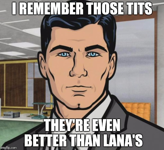 Archer Meme | I REMEMBER THOSE TITS THEY'RE EVEN BETTER THAN LANA'S | image tagged in memes,archer | made w/ Imgflip meme maker