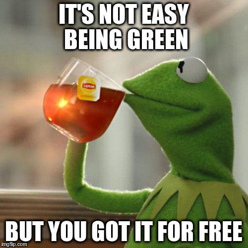 But Thats None Of My Business Meme | IT'S NOT EASY BEING GREEN BUT YOU GOT IT FOR FREE | image tagged in memes,but thats none of my business,kermit the frog | made w/ Imgflip meme maker