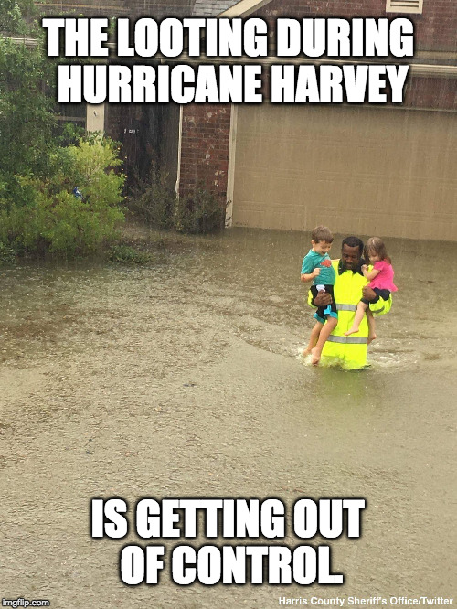 THE LOOTING DURING HURRICANE HARVEY IS GETTING OUT OF CONTROL. | image tagged in hurricane harvey,looting | made w/ Imgflip meme maker