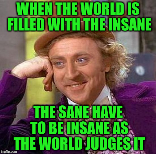 Creepy Condescending Wonka Meme | WHEN THE WORLD IS FILLED WITH THE INSANE THE SANE HAVE TO BE INSANE AS THE WORLD JUDGES IT | image tagged in memes,creepy condescending wonka | made w/ Imgflip meme maker