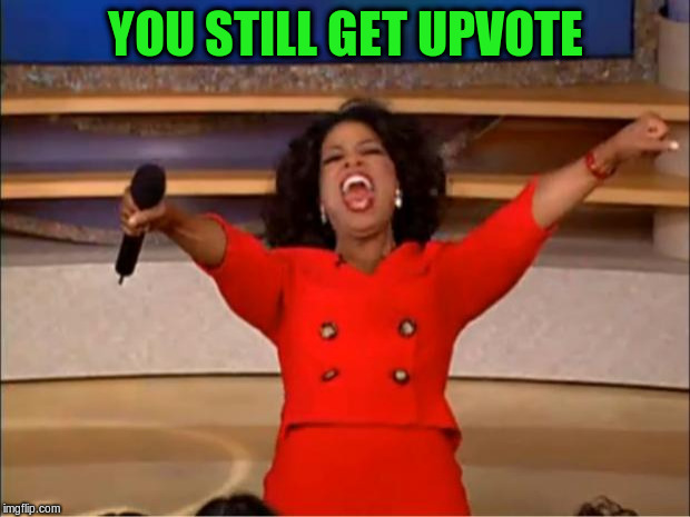 Oprah You Get A Meme | YOU STILL GET UPVOTE | image tagged in memes,oprah you get a | made w/ Imgflip meme maker