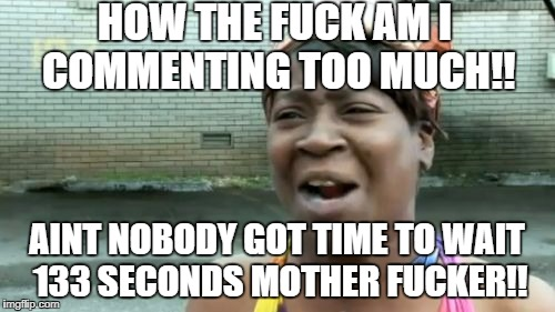 Now Im Commenting too much, hell I just tried to do my second one. | HOW THE F**K AM I COMMENTING TOO MUCH!! AINT NOBODY GOT TIME TO WAIT 133 SECONDS MOTHER F**KER!! | image tagged in memes,aint nobody got time for that,what the hell,this is lame,lame | made w/ Imgflip meme maker