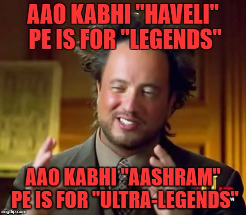 "Ancient Aliens Meme | AAO KABHI ""HAVELI"" PE IS FOR ""LEGENDS"" AAO KABHI ""AASHRAM"" PE IS FOR ""ULTRA-LEGENDS"" 