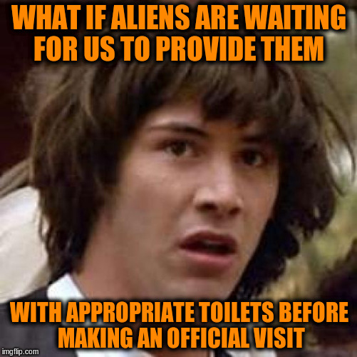 Conspiracy Keanu Meme | WHAT IF ALIENS ARE WAITING FOR US TO PROVIDE THEM WITH APPROPRIATE TOILETS BEFORE MAKING AN OFFICIAL VISIT | image tagged in memes,conspiracy keanu,funny,aliens,gender | made w/ Imgflip meme maker