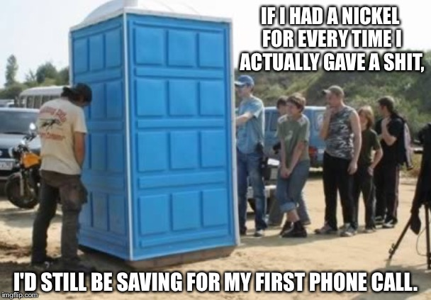 Sometimes waiting isn't on my list of things to do... | IF I HAD A NICKEL FOR EVERY TIME I ACTUALLY GAVE A SHIT, I'D STILL BE SAVING FOR MY FIRST PHONE CALL. | image tagged in i don't give a shit,i don't care,i don't give a fuck,outhouse | made w/ Imgflip meme maker
