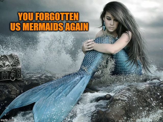 YOU FORGOTTEN US MERMAIDS AGAIN | made w/ Imgflip meme maker