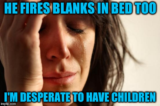 First World Problems Meme | HE FIRES BLANKS IN BED TOO I'M DESPERATE TO HAVE CHILDREN | image tagged in memes,first world problems | made w/ Imgflip meme maker