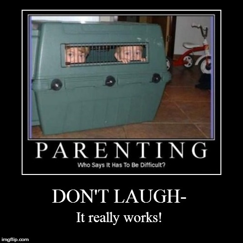 What I've learned as a parent- | DON'T LAUGH- | It really works! | image tagged in funny | made w/ Imgflip demotivational maker