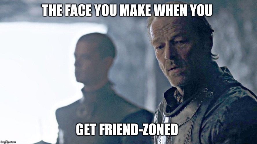 THE FACE YOU MAKE WHEN YOU GET FRIEND-ZONED | image tagged in got friend zone | made w/ Imgflip meme maker