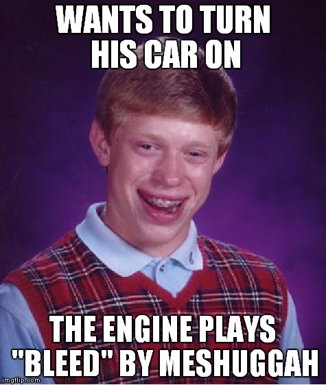 "My bike is so broken,it plays ""Bleed"" by Meshuggah everytime I drive it 