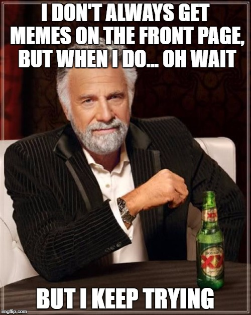 The Most Interesting Man In The World Meme | I DON'T ALWAYS GET MEMES ON THE FRONT PAGE, BUT WHEN I DO... OH WAIT BUT I KEEP TRYING | image tagged in memes,the most interesting man in the world | made w/ Imgflip meme maker