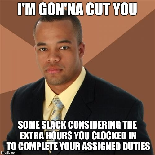 Successful Black Man Meme | I'M GON'NA CUT YOU SOME SLACK CONSIDERING THE EXTRA HOURS YOU CLOCKED IN TO COMPLETE YOUR ASSIGNED DUTIES | image tagged in memes,successful black man,funny,funny memes,funny meme,successful black guy | made w/ Imgflip meme maker
