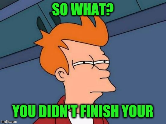 Futurama Fry Meme | SO WHAT? YOU DIDN'T FINISH YOUR | image tagged in memes,futurama fry | made w/ Imgflip meme maker
