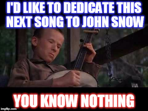 I'D LIKE TO DEDICATE THIS NEXT SONG TO JOHN SNOW YOU KNOW NOTHING | image tagged in banjo boy | made w/ Imgflip meme maker