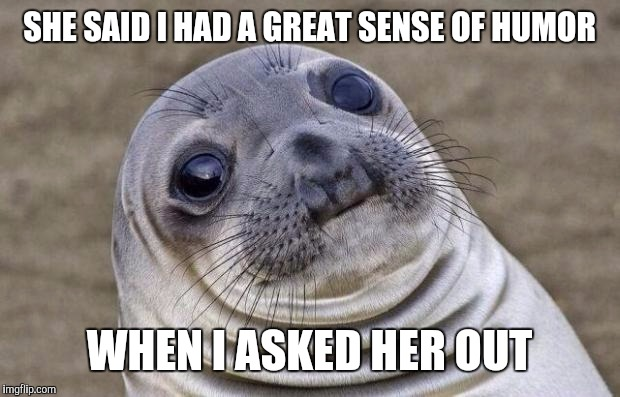 Awkward Moment Sealion Meme | SHE SAID I HAD A GREAT SENSE OF HUMOR WHEN I ASKED HER OUT | image tagged in memes,awkward moment sealion | made w/ Imgflip meme maker