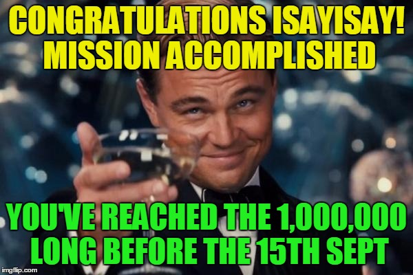 Congrats for hitting 1,000,000! | CONGRATULATIONS ISAYISAY! MISSION ACCOMPLISHED YOU'VE REACHED THE 1,000,000 LONG BEFORE THE 15TH SEPT | image tagged in memes,leonardo dicaprio cheers,isayisay,1 million points,funny,gifs | made w/ Imgflip meme maker