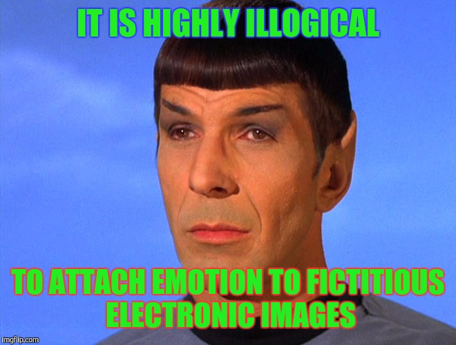 IT IS HIGHLY ILLOGICAL TO ATTACH EMOTION TO FICTITIOUS ELECTRONIC IMAGES | image tagged in memes,meme,star trek,spock | made w/ Imgflip meme maker