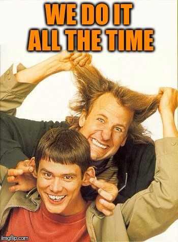 DUMB and dumber | WE DO IT ALL THE TIME | image tagged in dumb and dumber | made w/ Imgflip meme maker