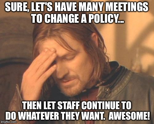 Frustrated Boromir Meme | SURE, LET'S HAVE MANY MEETINGS TO CHANGE A POLICY... THEN LET STAFF CONTINUE TO DO WHATEVER THEY WANT.  AWESOME! | image tagged in memes,frustrated boromir | made w/ Imgflip meme maker