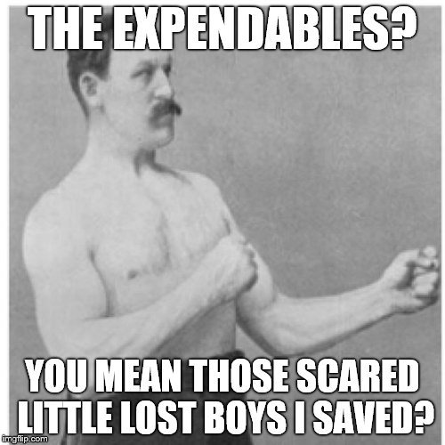 Overly Manly Man Meme | THE EXPENDABLES? YOU MEAN THOSE SCARED LITTLE LOST BOYS I SAVED? | image tagged in memes,overly manly man,jason statham,chuck norris approves,rambo approved,van damme | made w/ Imgflip meme maker
