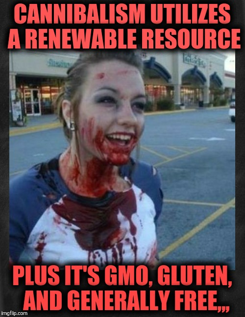 CANNIBALISM UTILIZES A RENEWABLE RESOURCE PLUS IT'S GMO, GLUTEN,  AND GENERALLY FREE,,, | image tagged in crazy nympho with added background | made w/ Imgflip meme maker
