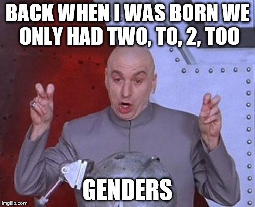 Dr Evil Laser I Knew I Was Going To Be A Dick You Pussy | BACK WHEN I WAS BORN WE ONLY HAD TWO, TO, 2, TOO GENDERS | image tagged in memes,dr evil laser,gender,transgender | made w/ Imgflip meme maker
