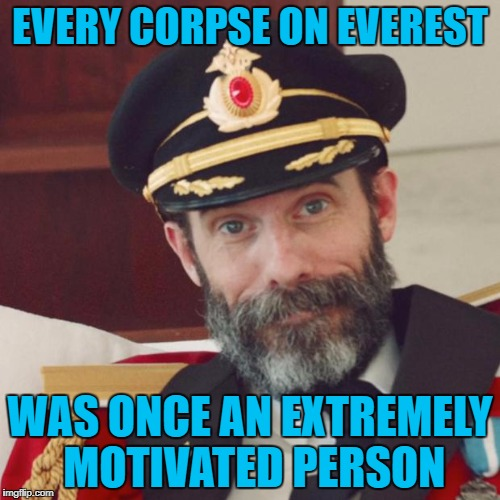 That's a good enough reason for me to cut back on motivation!!! | EVERY CORPSE ON EVEREST WAS ONCE AN EXTREMELY MOTIVATED PERSON | image tagged in captain obvious,memes,motivation,funny,get r done,cutting back | made w/ Imgflip meme maker