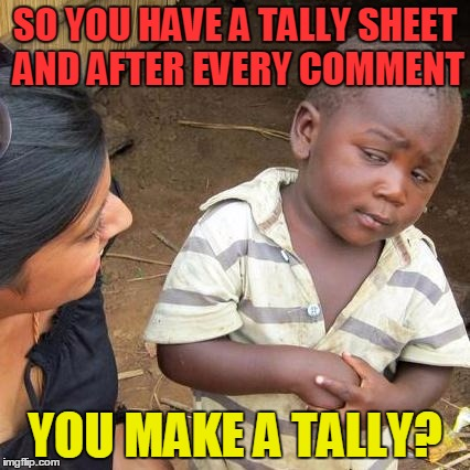 Third World Skeptical Kid Meme | SO YOU HAVE A TALLY SHEET AND AFTER EVERY COMMENT YOU MAKE A TALLY? | image tagged in memes,third world skeptical kid | made w/ Imgflip meme maker