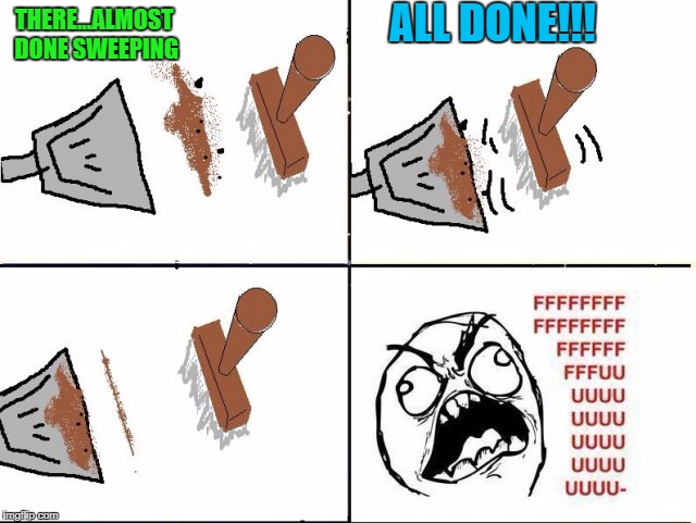 It always takes 3 or 4 more sweeps to get that last little bit!!! | THERE...ALMOST DONE SWEEPING ALL DONE!!! | image tagged in sweeping,memes,battling dust,funny,rage comics,rage | made w/ Imgflip meme maker