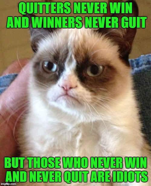 It's not whether you win or lose...it's how you place the blame! | QUITTERS NEVER WIN AND WINNERS NEVER GUIT BUT THOSE WHO NEVER WIN AND NEVER QUIT ARE IDIOTS | image tagged in memes,grumpy cat,cats,funny,animals,quitting | made w/ Imgflip meme maker