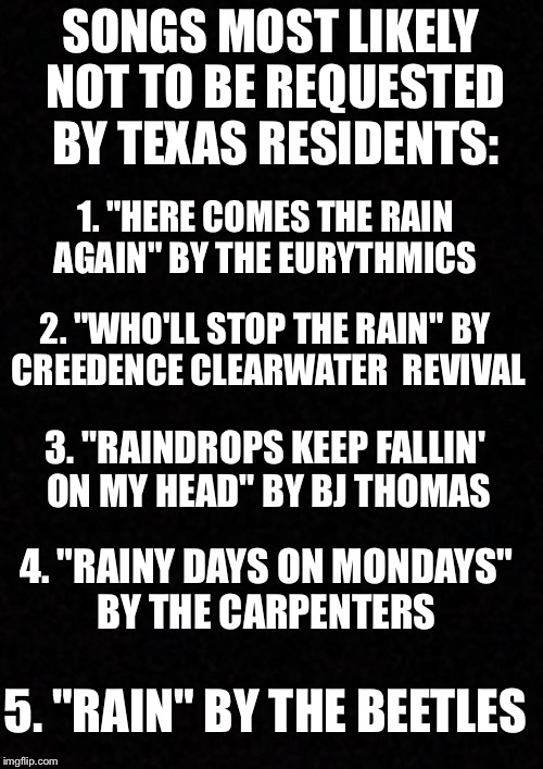 "Blank  | SONGS MOST LIKELY NOT TO BE REQUESTED BY TEXAS RESIDENTS: 5. ""RAIN"" BY THE BEETLES 1. ""HERE COMES THE RAIN AGAIN"" BY THE EURYTHMICS 2. ""WHO' 