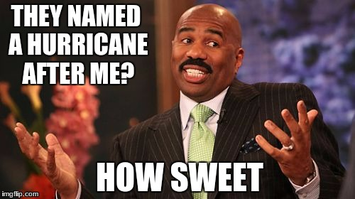 Steve Harvey Meme | THEY NAMED A HURRICANE AFTER ME? HOW SWEET | image tagged in memes,steve harvey | made w/ Imgflip meme maker