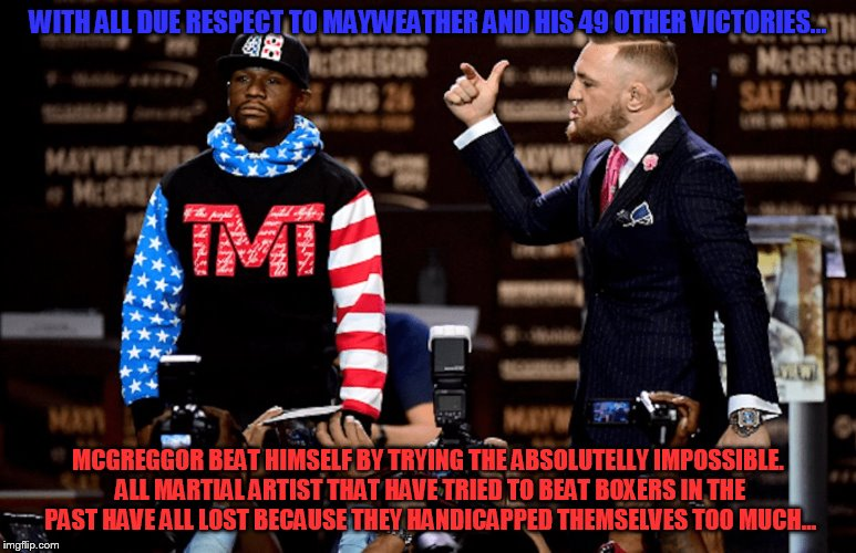 Mayweather could never lose that fight... | WITH ALL DUE RESPECT TO MAYWEATHER AND HIS 49 OTHER VICTORIES... MCGREGGOR BEAT HIMSELF BY TRYING THE ABSOLUTELLY IMPOSSIBLE. ALL MARTIAL AR | image tagged in mayweather mcgreggor | made w/ Imgflip meme maker